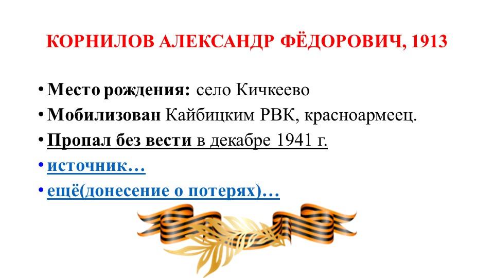 КОРНИЛОВ АЛЕКСАНДР ФЁДОРОВИЧ, 1913Место рождения:село КичкеевоМобилизован...