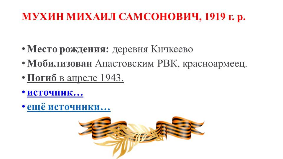 МУХИН МИХАИЛ САМСОНОВИЧ, 1919 г. р.Место рождения:деревня КичкеевоМобилиз...
