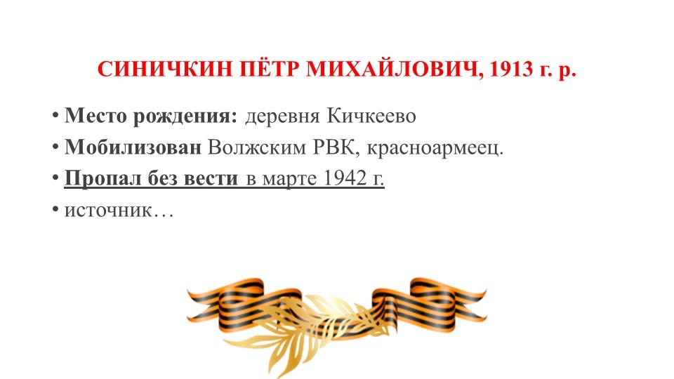 СИНИЧКИН ПЁТР МИХАЙЛОВИЧ, 1913 г. р.Место рождения:деревня КичкеевоМобилиз...