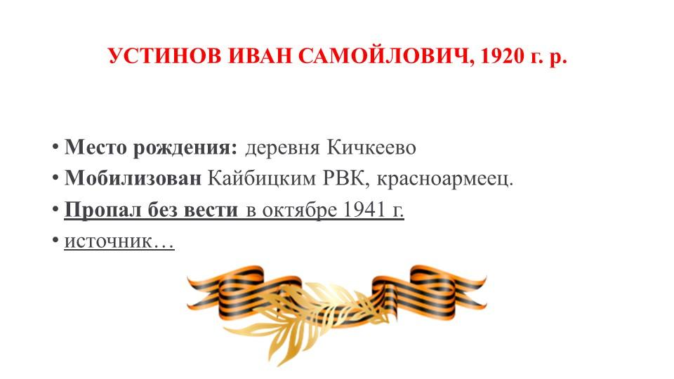 УСТИНОВ ИВАН САМОЙЛОВИЧ, 1920 г. р.Место рождения:деревня КичкеевоМобилизо...