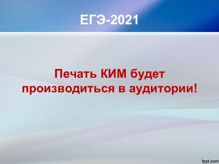 ЕГЭ-2021Печать КИМ будет производиться в аудитории!