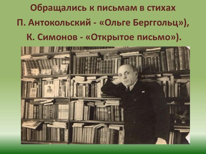 Обращались к письмам в стихах П. Антокольский - «Ольге Берггольц»), К. Симо...