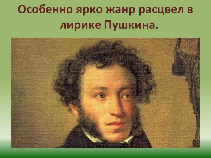 Особенно ярко жанр расцвел в лирике Пушкина.