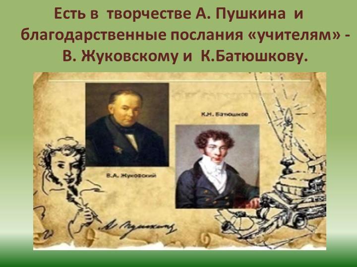 Есть в  творчестве А. Пушкина  и благодарственные послания «учителям» - В. Жу...