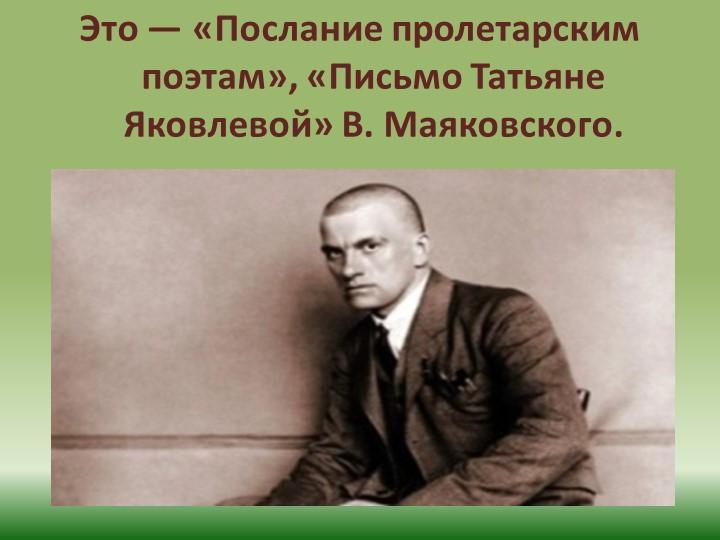 Это — «Послание пролетарским поэтам», «Письмо Татьяне Яковлевой» В. Маяковского.