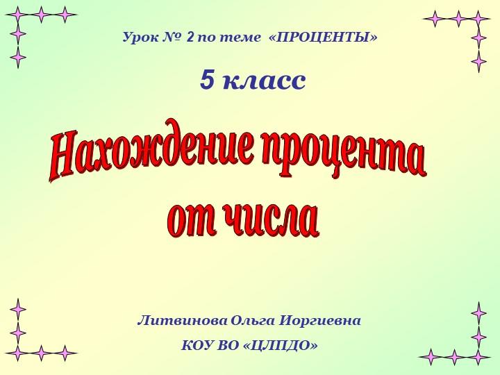 Урок № 2 по теме  «ПРОЦЕНТЫ»   5 классНахождение процента от числаЛитвинова...