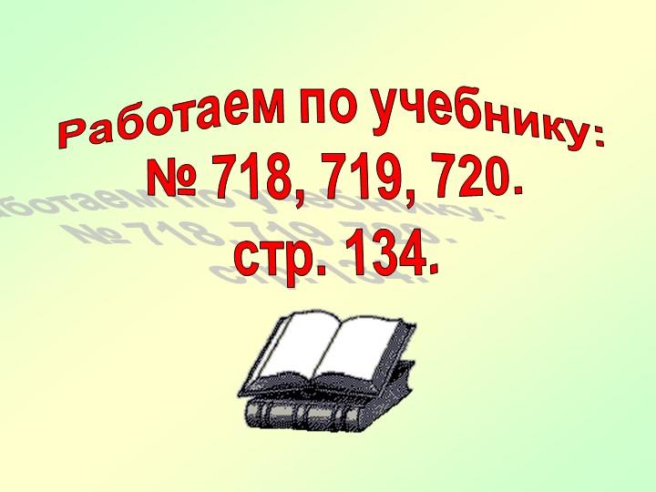 Работаем по учебнику:№ 718, 719, 720.стр. 134.