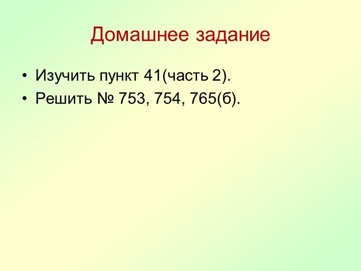 Домашнее заданиеИзучить пункт 41(часть 2).Решить № 753, 754, 765(б).