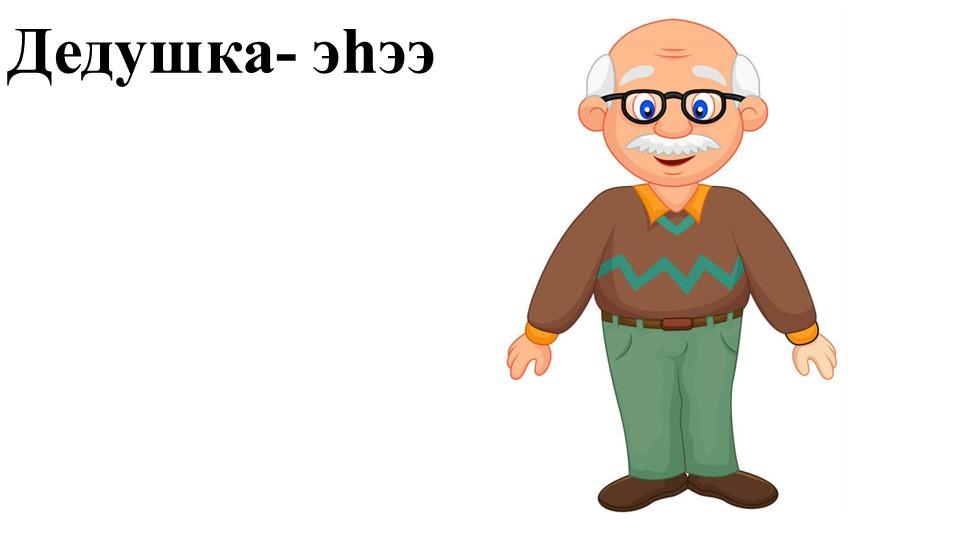 Дедушка- эһээ