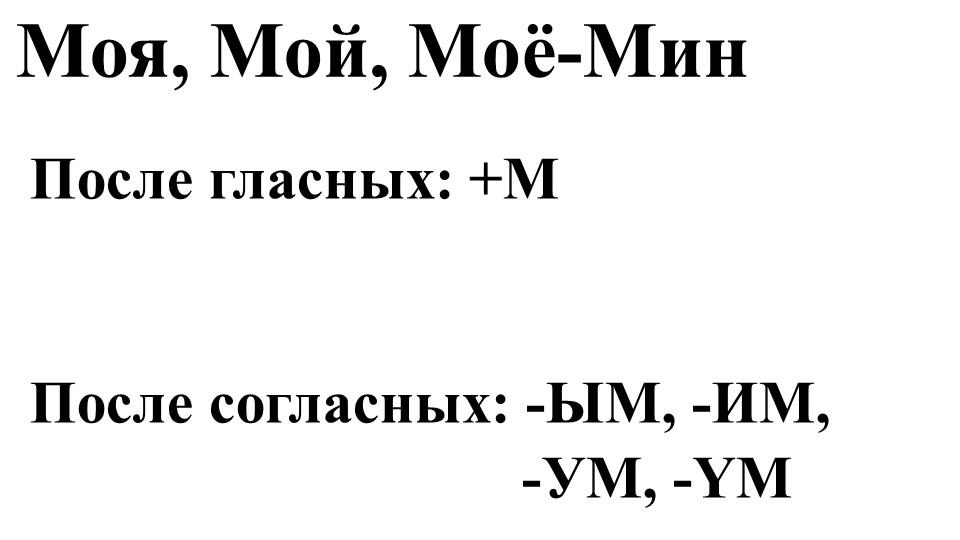 Моя, Мой, Моё-МинПосле гласных: +МПосле согласных: -ЫМ, -ИМ,     -У...