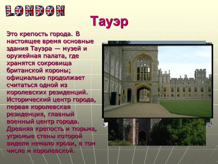 ТауэрЭто крепость города. В настоящее время основные здания Тауэра — музей и...