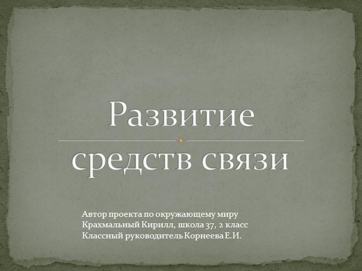 Развитие средств связиАвтор проекта по окружающему мируКрахмальный Кирилл,...