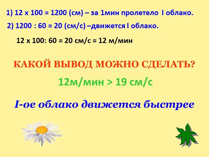 1) 12 х 100 = 1200 (см) – за 1мин пролетело  I облако.2) 1200 : 60 = 20 (см/с...