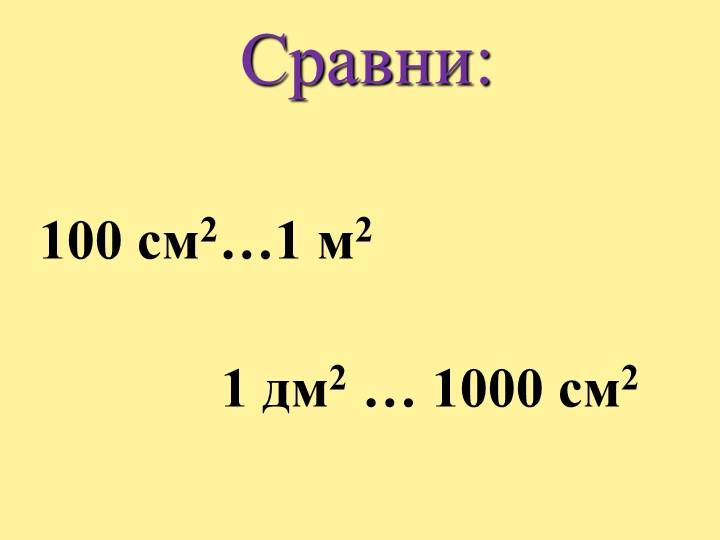 Сравни:100 см2…1 м2                      1 дм2 … 1000 см2