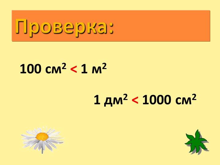 Проверка:100 см2 < 1 м2 1 дм2 < 1000 см2