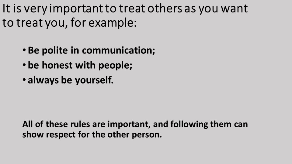 It is very important to treat others as you want to treat you, for example:Be...