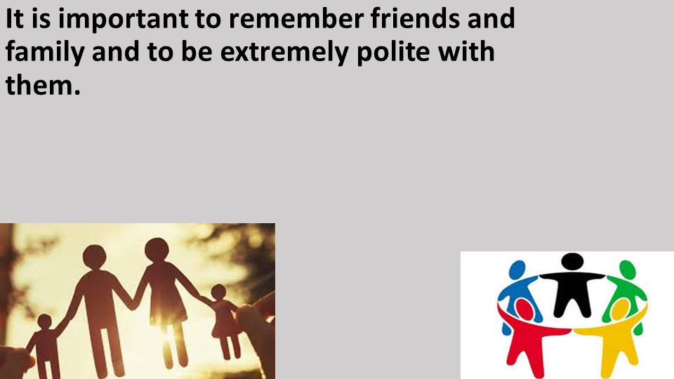 It is important to remember friends and family and to be extremely polite wit...