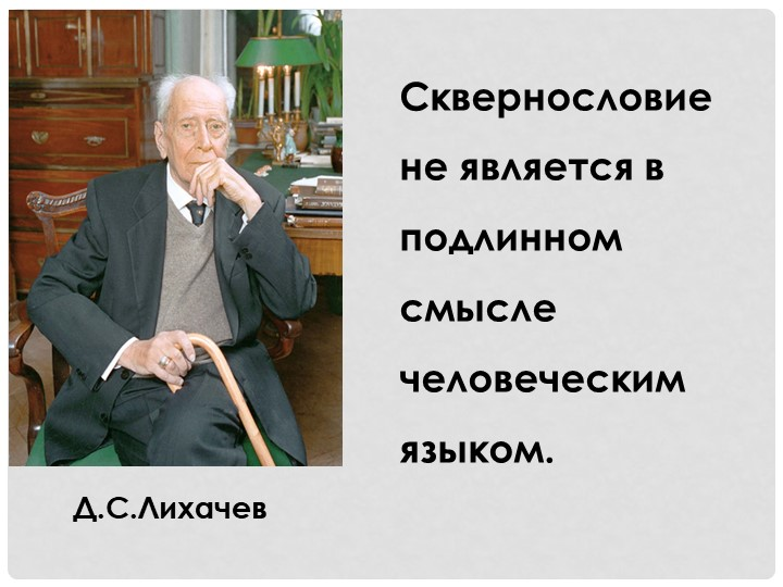 Д.С.ЛихачевСквернословие не является в подлинном смысле человеческим языком.
