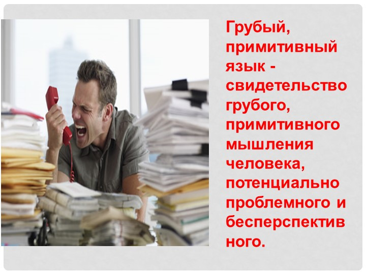Грубый, примитивный язык -  свидетельство грубого, примитивного мышления чело...