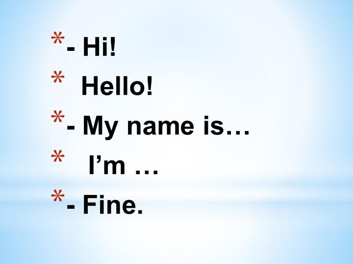 - Hi!     Hello!- My name is…    I'm …   - Fine.