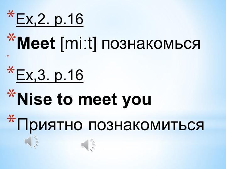 Ex,2. p.16Meet [miːt] познакомься  Ex,3. p.16Nise to meet youПриятно поз...