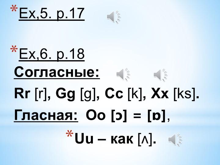 Ex,5. p.17 Ex,6. p.18Согласные: Rr [r], Gg [g], Cc [k], Xx [ks].Гласная:...