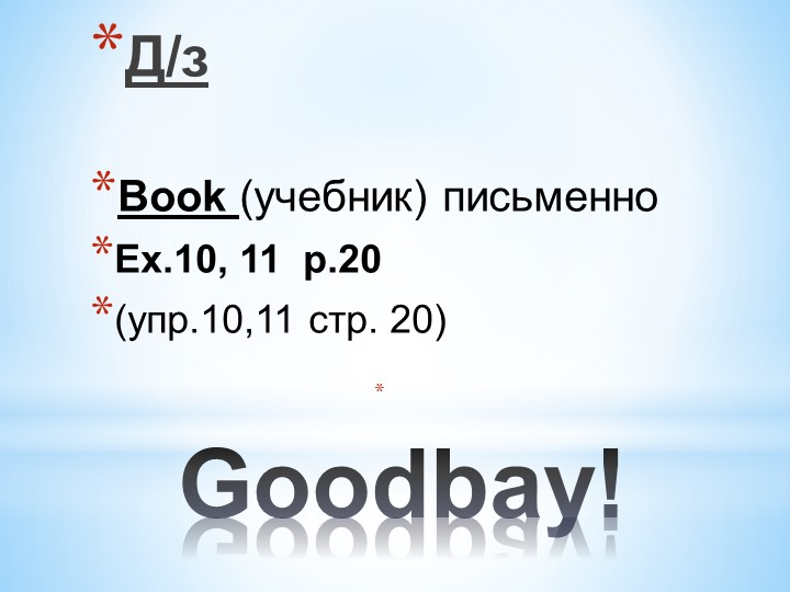 Goodbay!Д/з Book (учебник) письменноEx.10, 11  p.20 (упр.10,11 стр. 20)