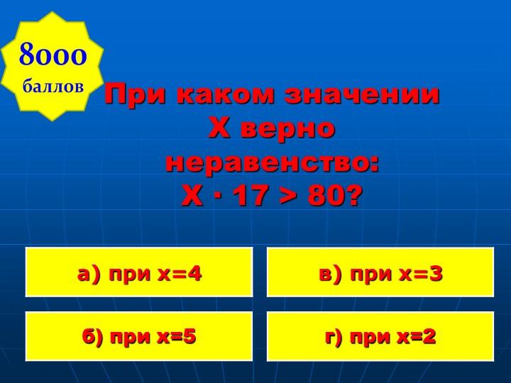 При каком значении X верно неравенство:  Х · 17 > 80?