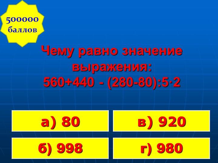 Чему равно значение выражения:560+440 - (280-80):5·2