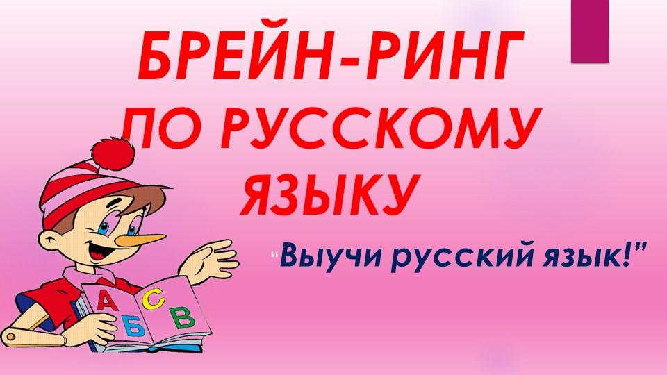 """БРЕЙН-РИНГПО РУССКОМУ ЯЗЫКУ""""Выучи русский язык!"""""""