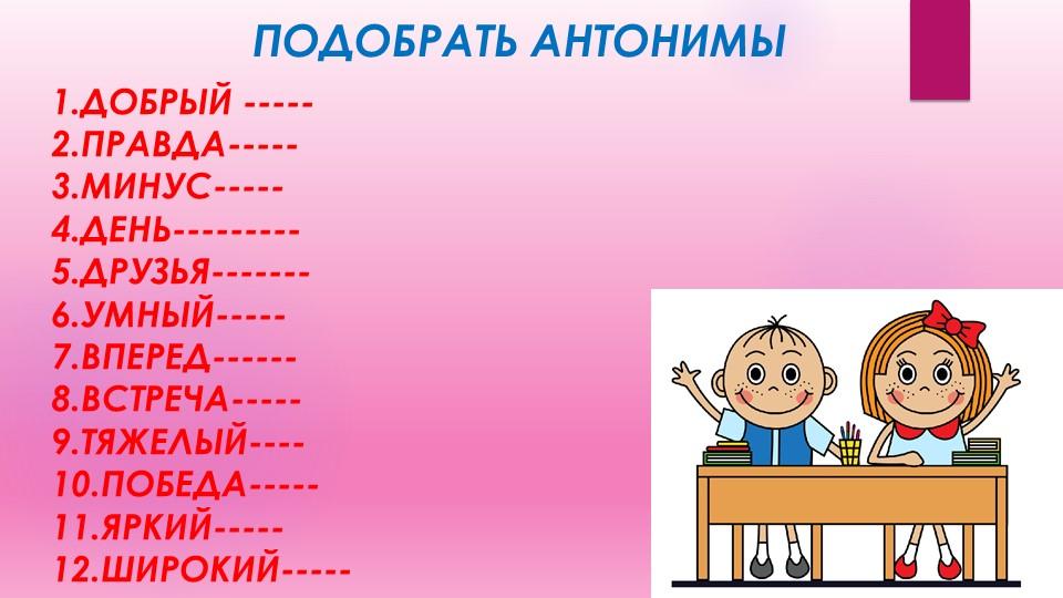 ПОДОБРАТЬ АНТОНИМЫ1.ДОБРЫЙ -----2.ПРАВДА-----3.МИНУС-----4.ДЕНЬ---------5...