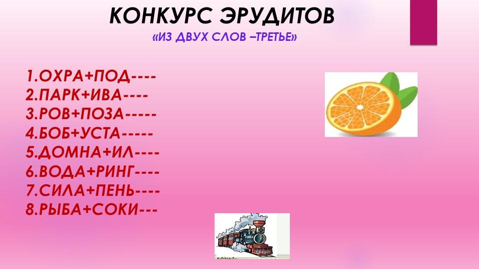КОНКУРС ЭРУДИТОВ«ИЗ ДВУХ СЛОВ –ТРЕТЬЕ»1.ОХРА+ПОД----2.ПАРК+ИВА----3.РОВ+ПОЗ...