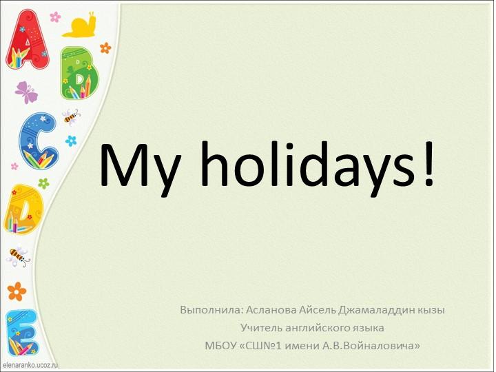 My holidays!Выполнила: Асланова Айсель Джамаладдин кызыУчитель английского я...