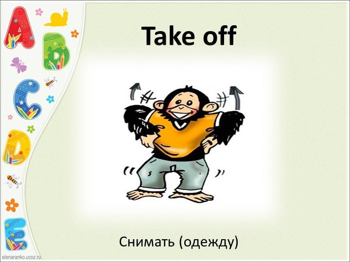 Take offСнимать (одежду)