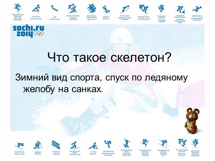 Что такое скелетон?Зимний вид спорта, спуск по ледяному желобу на санках.