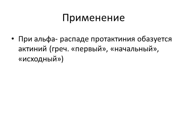 Применение При альфа- распаде протактиния обазуется актиний (греч. «первый»,...