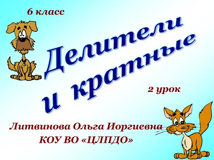 Делителии  кратныеЛитвинова Ольга ИоргиевнаКОУ ВО «ЦЛПДО»6 класс2 урок