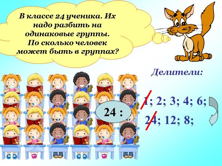 В классе 24 ученика. Их надо разбить на одинаковые группы.По сколько человек...