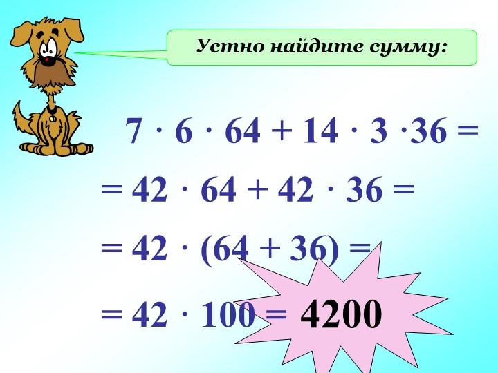 Устно найдите сумму:7 · 6 · 64 + 14 · 3 ·36 == 42 · 64 + 42 · 36 == 42 · (64...