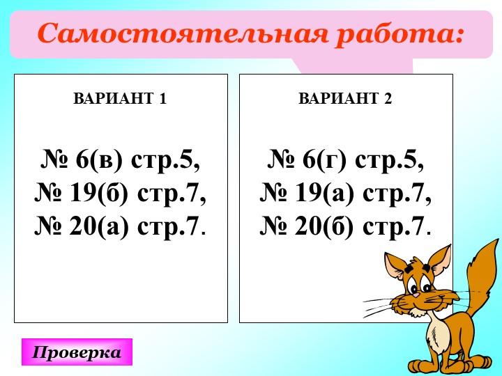 Самостоятельная работа:ПроверкаВАРИАНТ 1№ 6(в) стр.5,№ 19(б) стр.7,№ 20(...