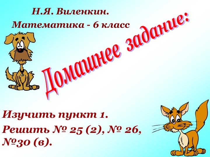 Домашнее  задание:Изучить пункт 1.Решить № 25 (2), № 26, №30 (в).Н.Я. Виленк...