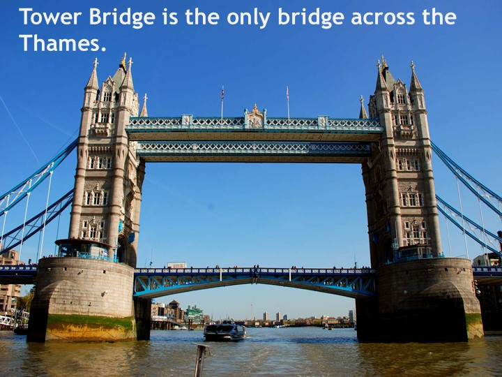 Tower Bridge is the only bridge across the Thames.