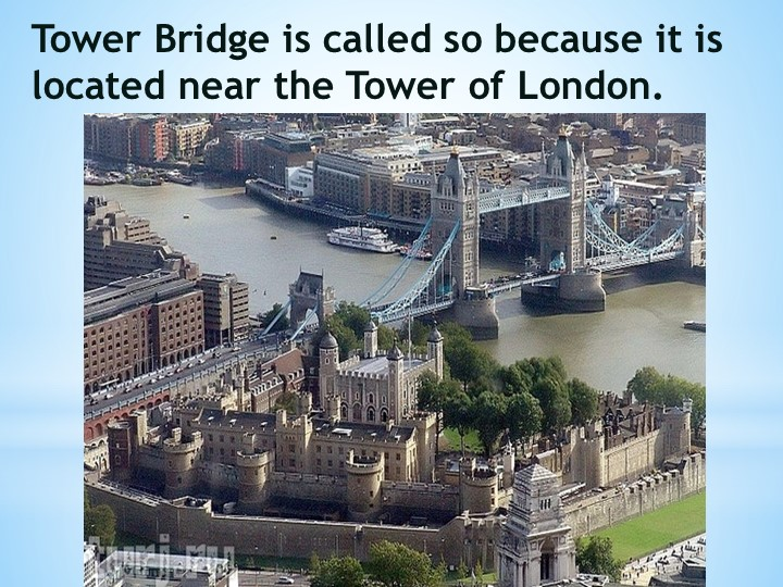 Tower Bridge is called so because it is located near the Tower of London.