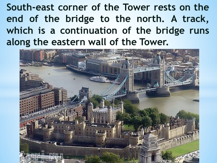 South-east corner of the Tower rests on the end of the bridge to the north....