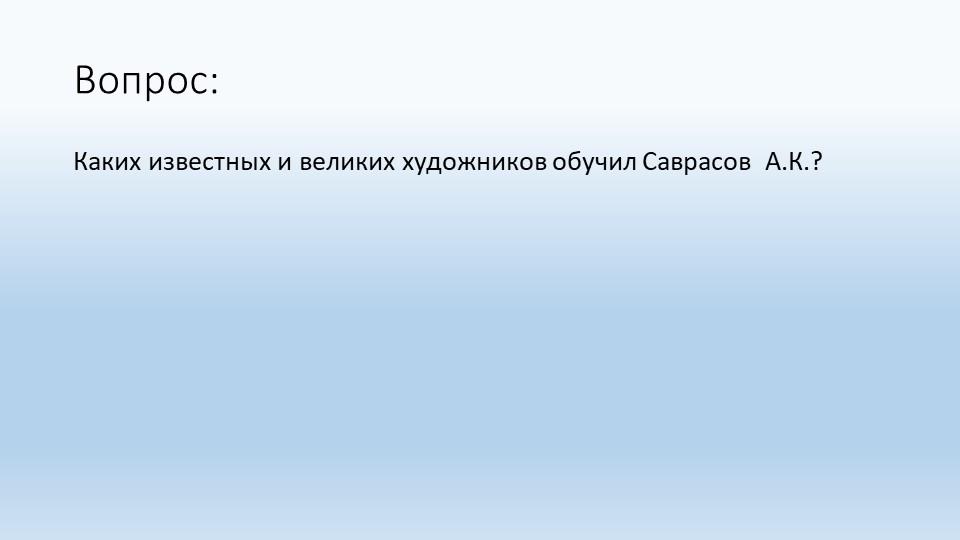 Вопрос:Каких известных и великих художников обучил Саврасов  А.К.?