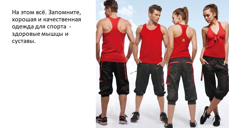 На этом всё. Запомните, хорошая и качественная одежда для спорта  - здоровые...