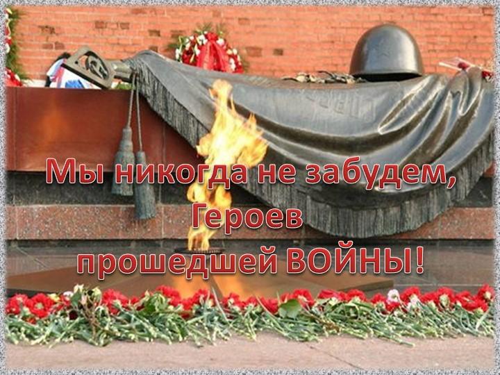 Мы никогда не забудем,Героев прошедшей ВОЙНЫ!