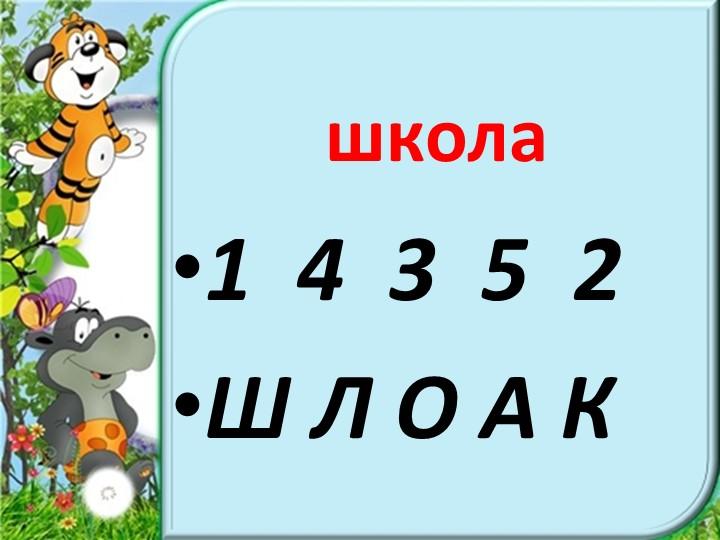 1  4  3  5  2 Ш Л О А К школа