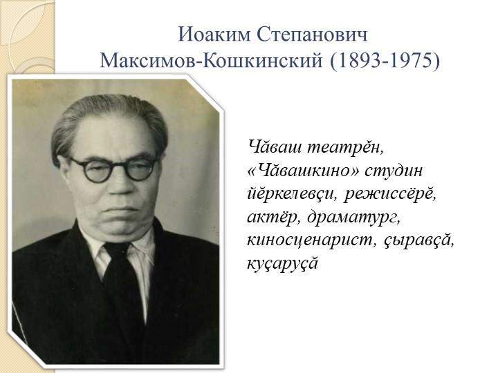 Иоаким Степанович Максимов-Кошкинский (1893-1975)Чăваш театрěн, «Чăвашкино»...