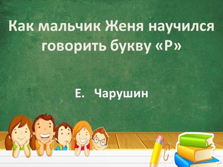 Как мальчик Женя научился говорить букву «Р»Е.   Чарушин